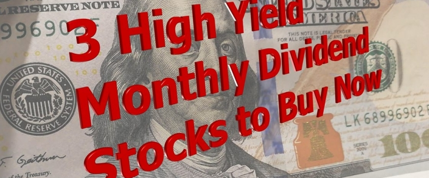 3 High Yield Monthly Dividend Stocks to Buy Now