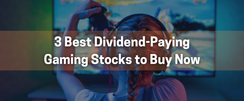 3 Best Dividend-Paying Gaming Stocks to Buy Now